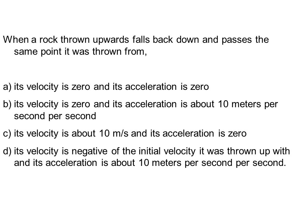 When a rock thrown upwards falls back down and passes the same point it was thrown from, a)its velocity is zero and its acceleration is zero b)its velocity is zero and its acceleration is about 10 meters per second per second c)its velocity is about 10 m/s and its acceleration is zero d)its velocity is negative of the initial velocity it was thrown up with and its acceleration is about 10 meters per second per second.
