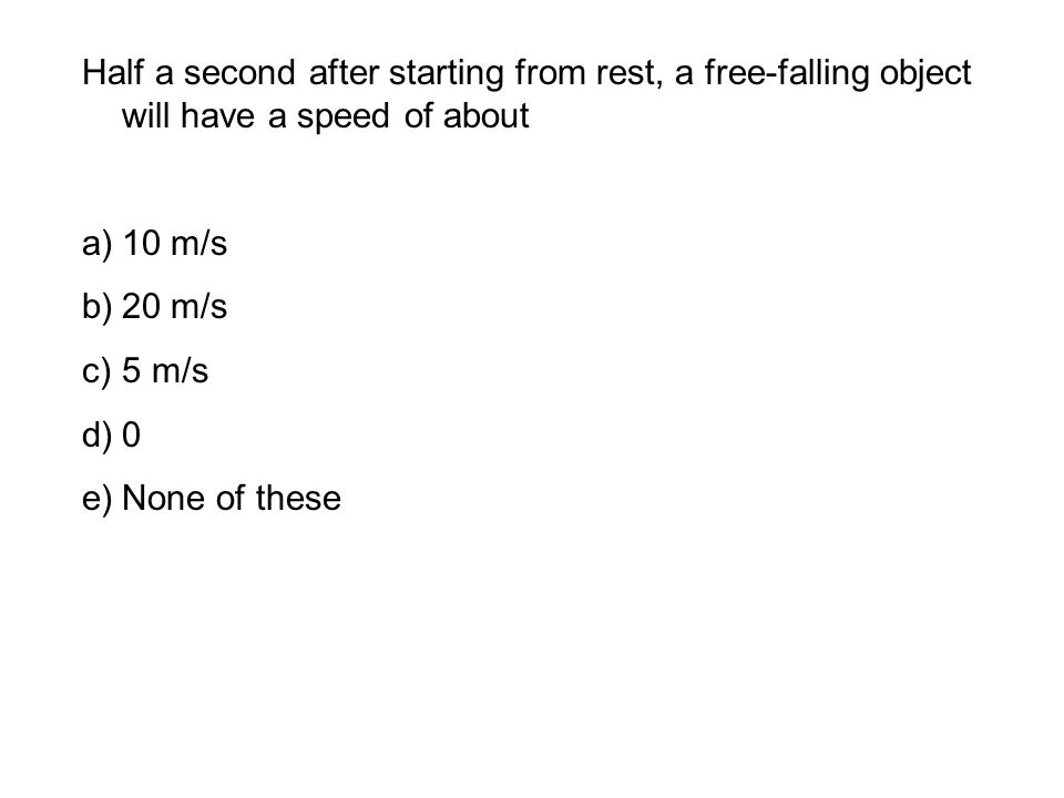 Half a second after starting from rest, a free-falling object will have a speed of about a)10 m/s b)20 m/s c)5 m/s d)0 e)None of these