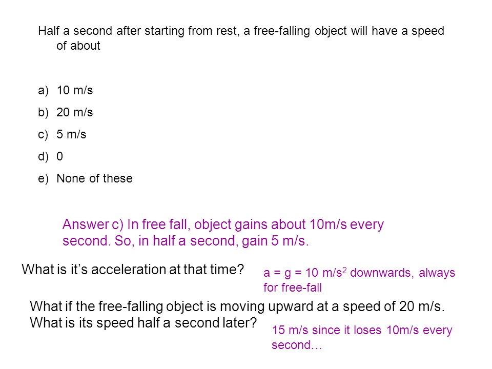 Half a second after starting from rest, a free-falling object will have a speed of about a)10 m/s b)20 m/s c)5 m/s d)0 e)None of these Answer c) In free fall, object gains about 10m/s every second.