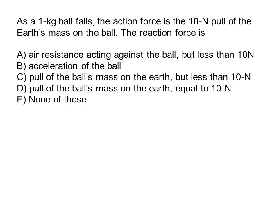 As a 1-kg ball falls, the action force is the 10-N pull of the Earth's mass on the ball.