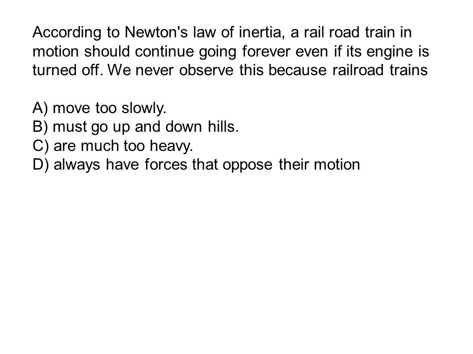 According to Newton s law of inertia, a rail road train in motion should continue going forever even if its engine is turned off.