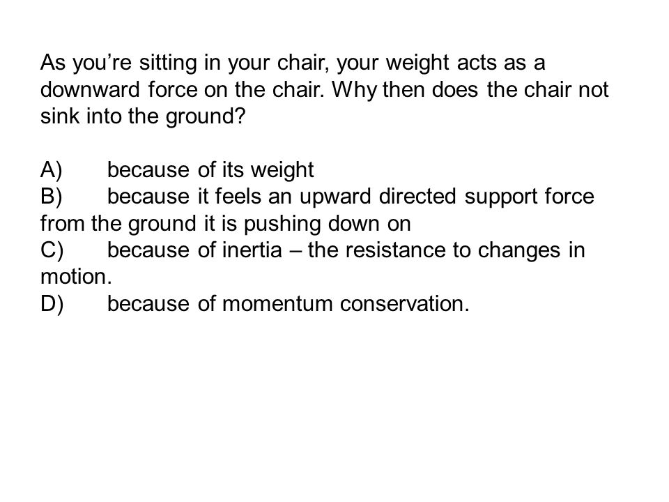As you're sitting in your chair, your weight acts as a downward force on the chair.