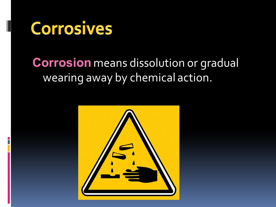 Corrosion means dissolution or gradual wearing away by chemical action.