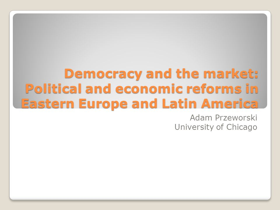 Democracy and the market: Political and economic reforms in Eastern Europe and Latin America Adam Przeworski University of Chicago