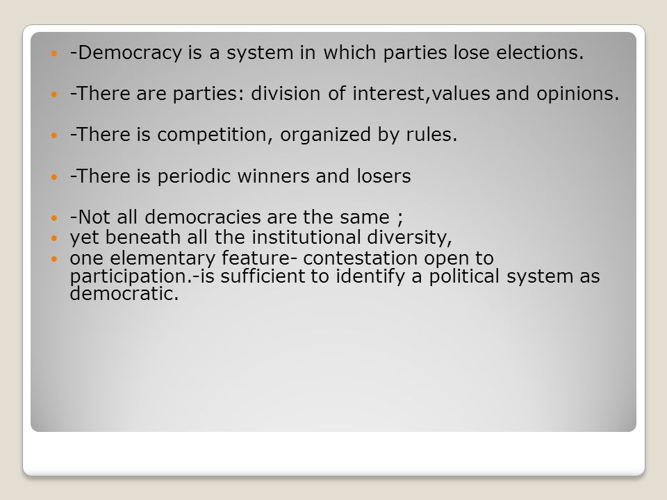 -Democracy is a system in which parties lose elections. -There are parties: division of interest,values and opinions. -There is competition, organized