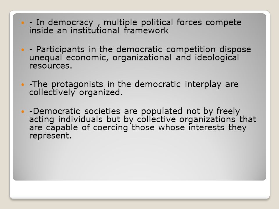 - In democracy, multiple political forces compete inside an institutional framework - Participants in the democratic competition dispose unequal econo