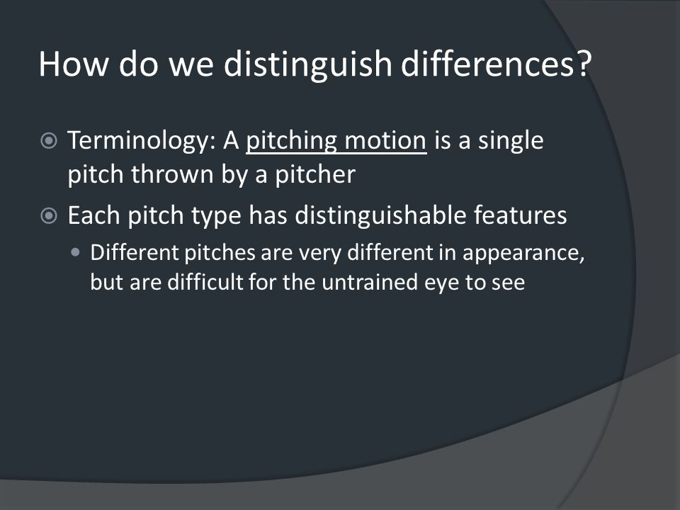 Pitch Differences  Curveball hand across the body (finishing along the hip line)  Change-up/ Off-speed speed of pitch is slow; hand ends straight out in front with palm down  Riseball speed of pitch is fast; hand ends by the pitchers shoulder/head