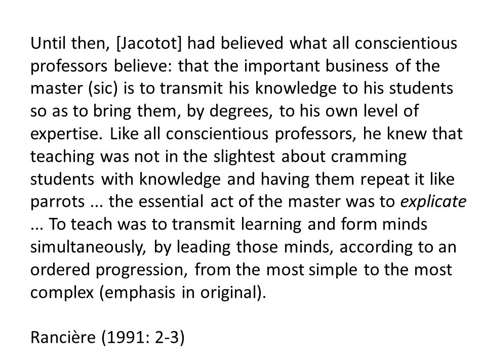 Until then, [Jacotot] had believed what all conscientious professors believe: that the important business of the master (sic) is to transmit his knowl