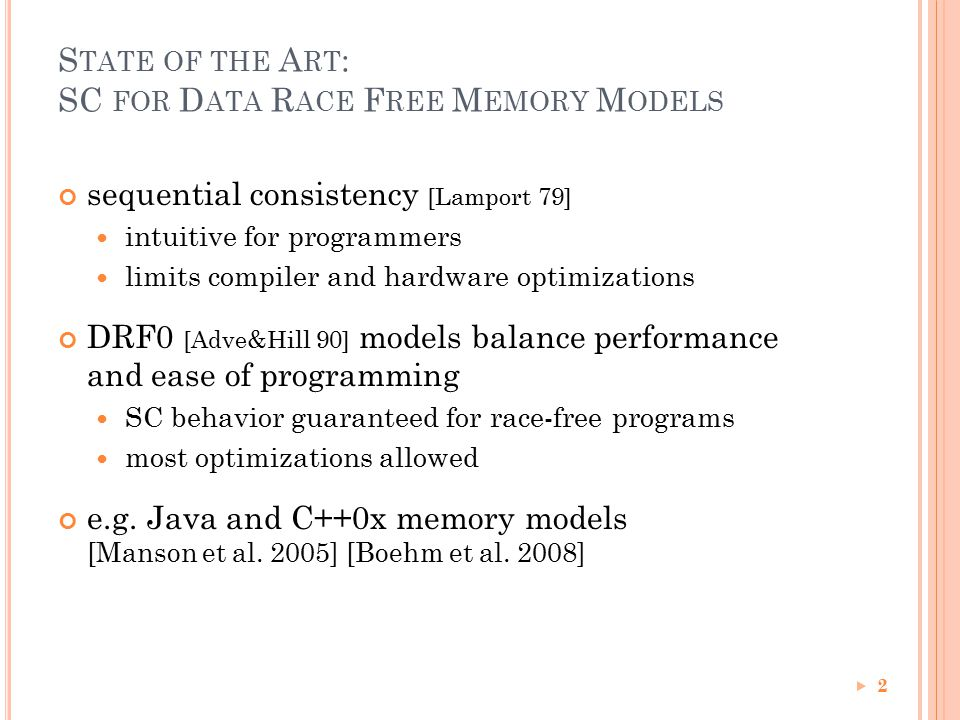 S TATE OF THE A RT : SC FOR D ATA R ACE F REE M EMORY M ODELS sequential consistency [Lamport 79] intuitive for programmers limits compiler and hardware optimizations DRF0 [Adve&Hill 90] models balance performance and ease of programming SC behavior guaranteed for race-free programs most optimizations allowed e.g.