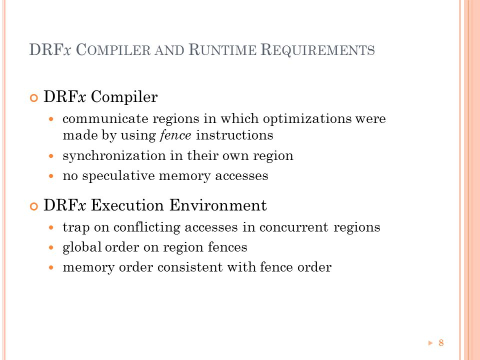 DRF x C OMPILER AND R UNTIME R EQUIREMENTS DRF x Compiler communicate regions in which optimizations were made by using fence instructions synchronization in their own region no speculative memory accesses DRF x Execution Environment trap on conflicting accesses in concurrent regions global order on region fences memory order consistent with fence order 8