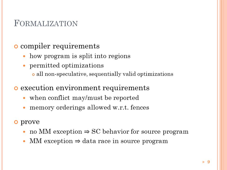 F ORMALIZATION compiler requirements how program is split into regions permitted optimizations all non-speculative, sequentially valid optimizations execution environment requirements when conflict may/must be reported memory orderings allowed w.r.t.