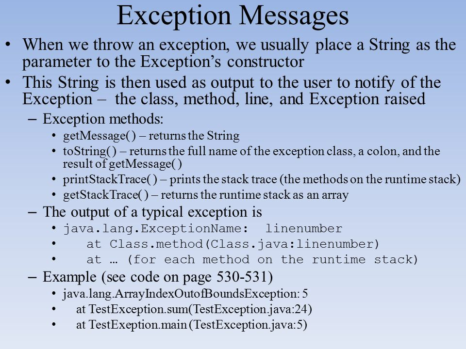 Exception Messages When we throw an exception, we usually place a String as the parameter to the Exception's constructor This String is then used as o