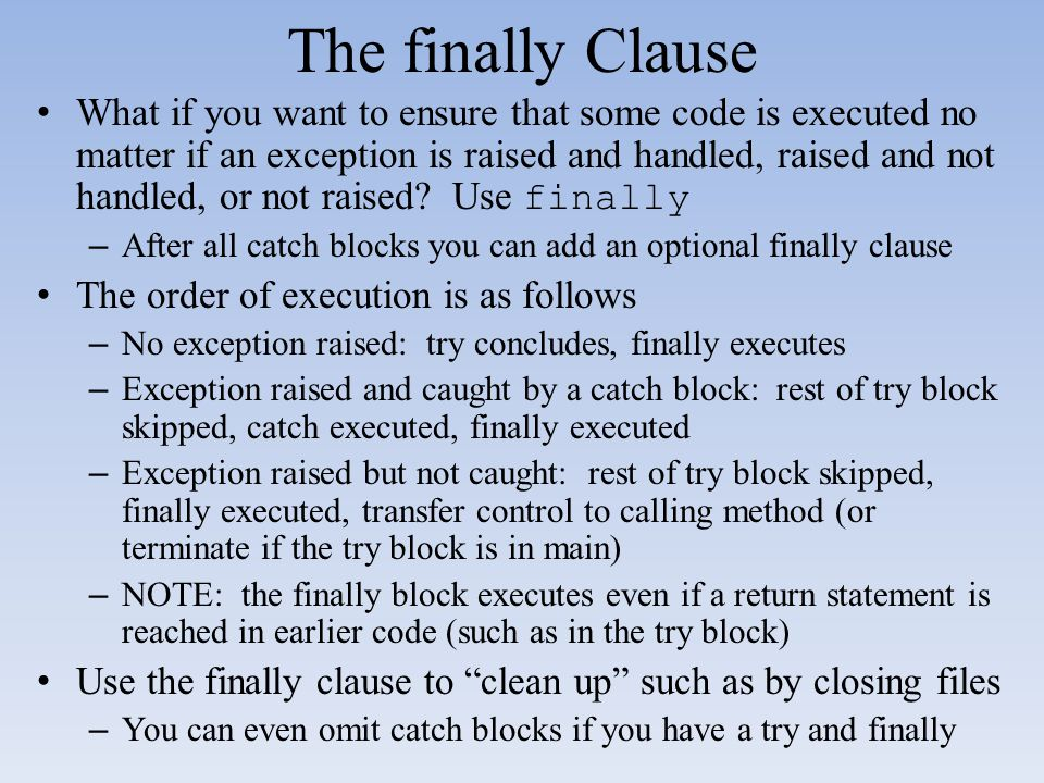 The finally Clause What if you want to ensure that some code is executed no matter if an exception is raised and handled, raised and not handled, or n