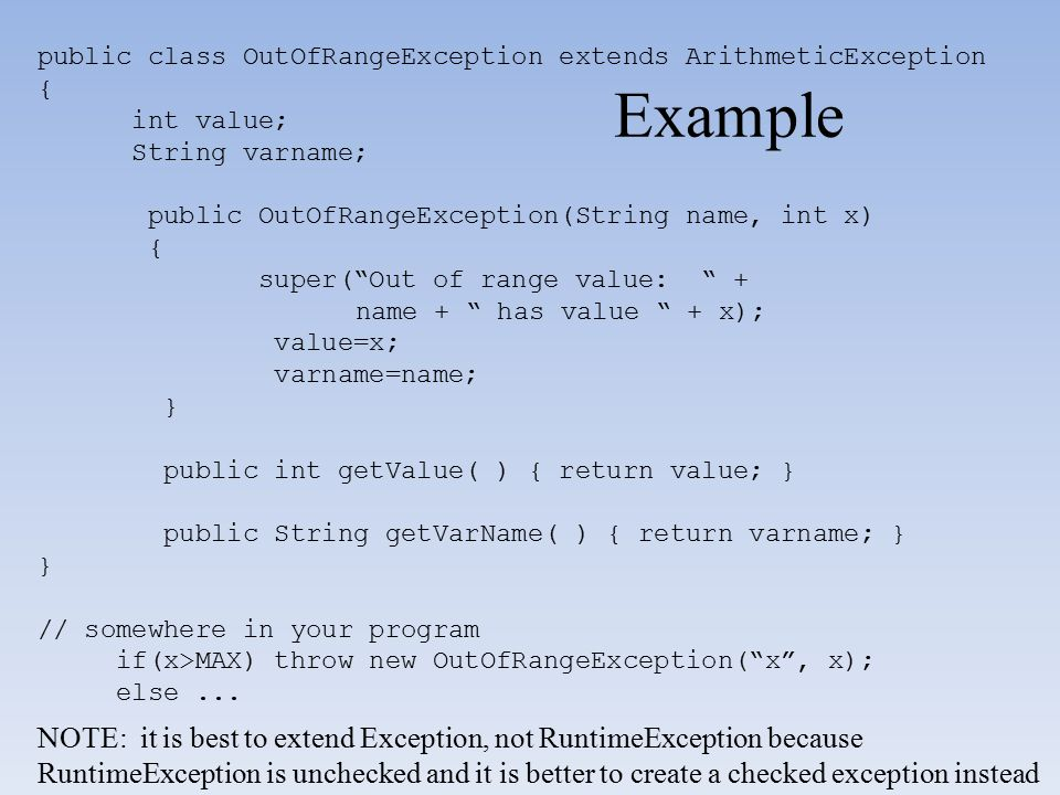 Example public class OutOfRangeException extends ArithmeticException { int value; String varname; public OutOfRangeException(String name, int x) { sup