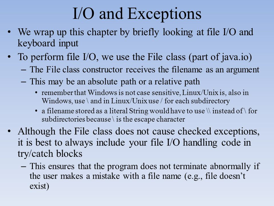 I/O and Exceptions We wrap up this chapter by briefly looking at file I/O and keyboard input To perform file I/O, we use the File class (part of java.
