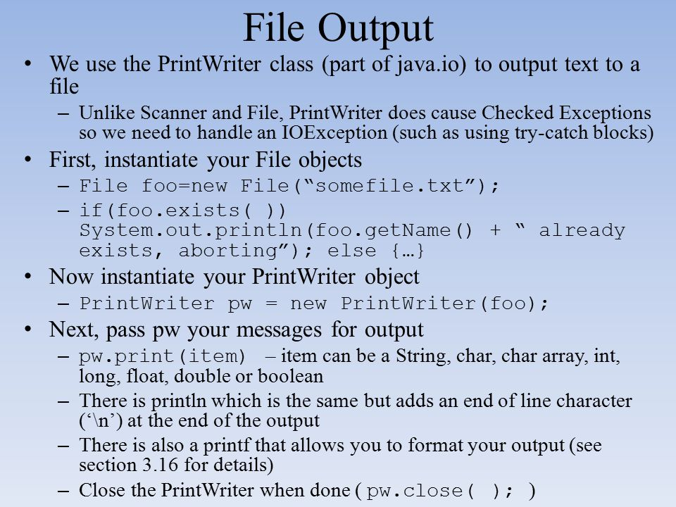 File Output We use the PrintWriter class (part of java.io) to output text to a file – Unlike Scanner and File, PrintWriter does cause Checked Exceptio