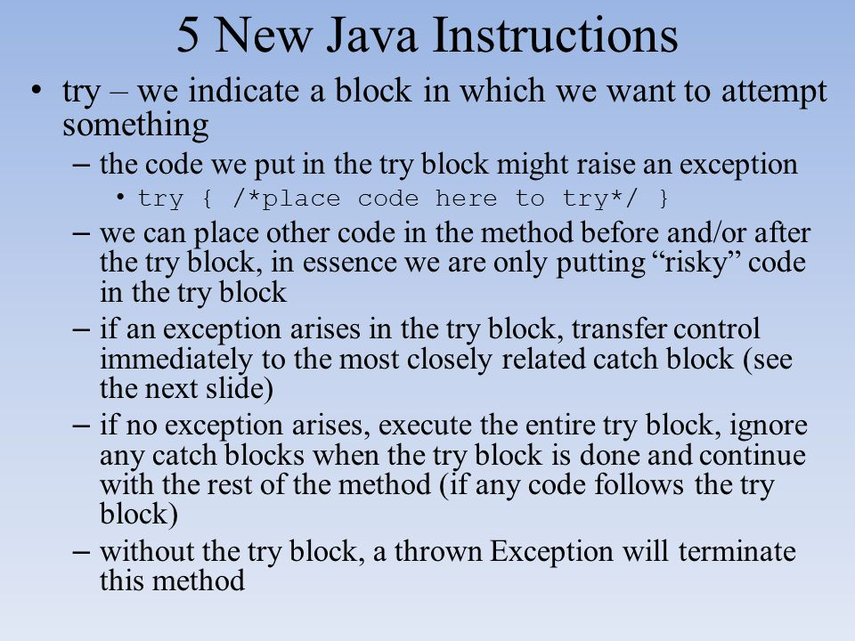 5 New Java Instructions try – we indicate a block in which we want to attempt something – the code we put in the try block might raise an exception tr