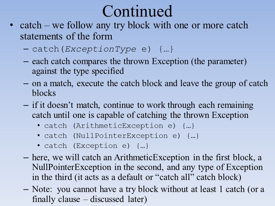 Continued catch – we follow any try block with one or more catch statements of the form –catch(ExceptionType e) {…} – each catch compares the thrown E