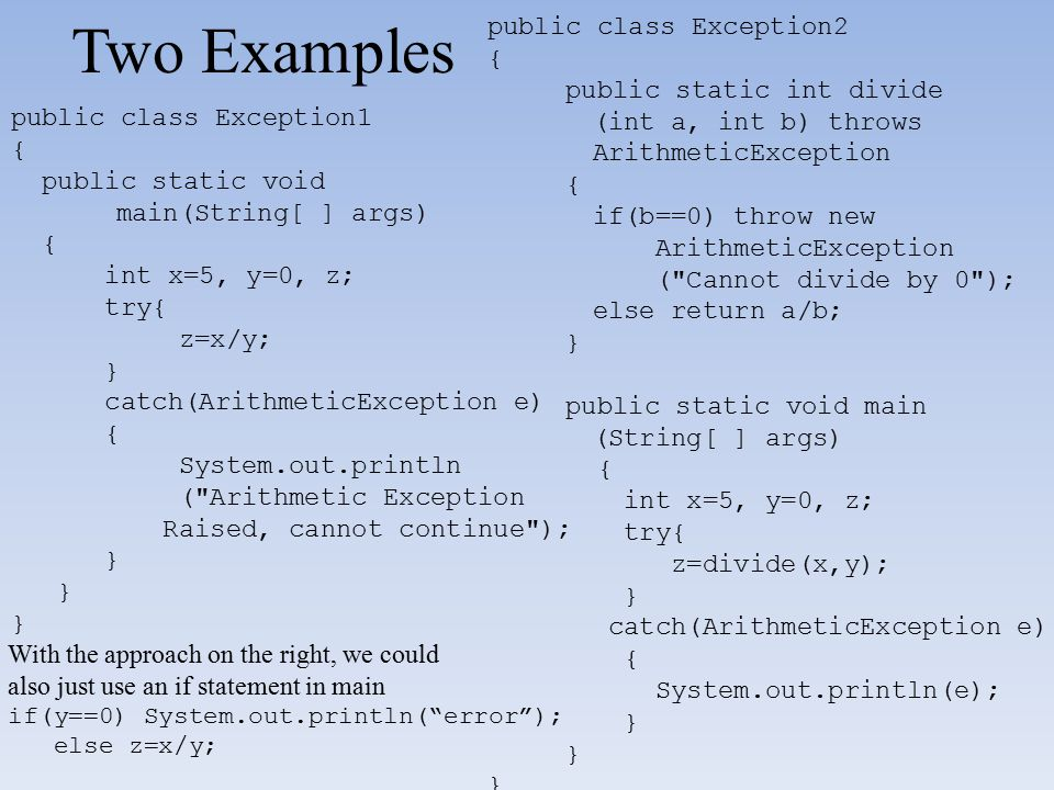 Two Examples public class Exception2 { public static int divide (int a, int b) throws ArithmeticException { if(b==0) throw new ArithmeticException (