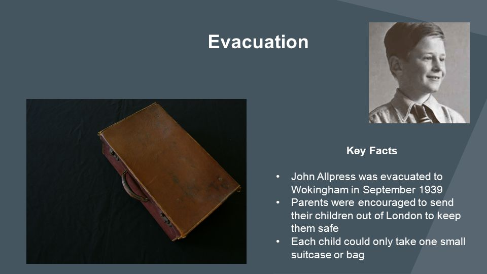 Key Facts John Allpress was evacuated to Wokingham in September 1939 Parents were encouraged to send their children out of London to keep them safe Ea