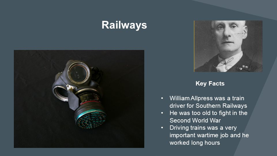 Key Facts William Allpress was a train driver for Southern Railways He was too old to fight in the Second World War Driving trains was a very importan