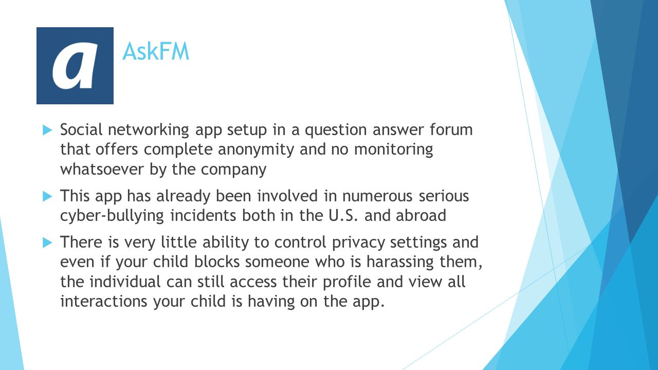 AskFM  Social networking app setup in a question answer forum that offers complete anonymity and no monitoring whatsoever by the company  This app has already been involved in numerous serious cyber-bullying incidents both in the U.S.