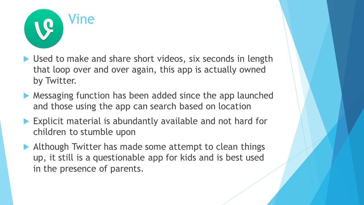 Vine  Used to make and share short videos, six seconds in length that loop over and over again, this app is actually owned by Twitter.
