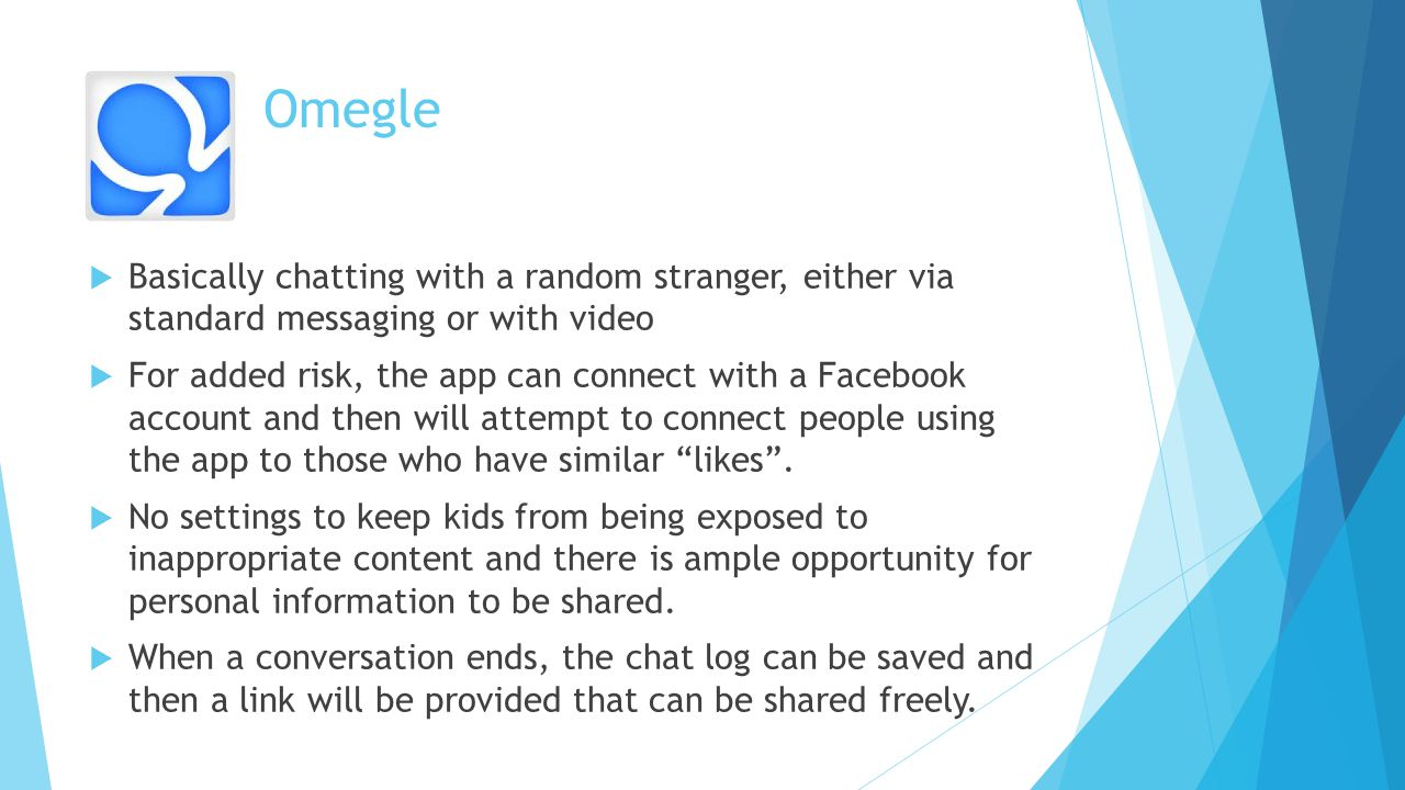 Omegle  Basically chatting with a random stranger, either via standard messaging or with video  For added risk, the app can connect with a Facebook account and then will attempt to connect people using the app to those who have similar likes .