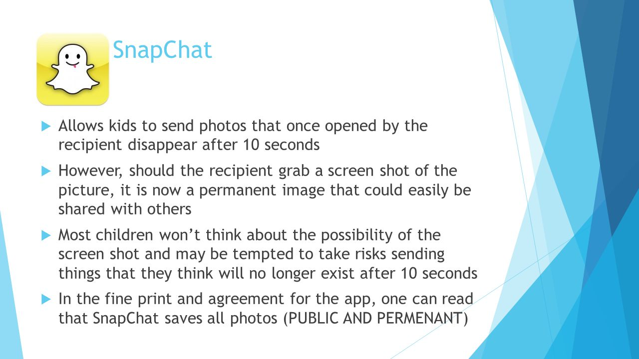 SnapChat  Allows kids to send photos that once opened by the recipient disappear after 10 seconds  However, should the recipient grab a screen shot of the picture, it is now a permanent image that could easily be shared with others  Most children won't think about the possibility of the screen shot and may be tempted to take risks sending things that they think will no longer exist after 10 seconds  In the fine print and agreement for the app, one can read that SnapChat saves all photos (PUBLIC AND PERMENANT)