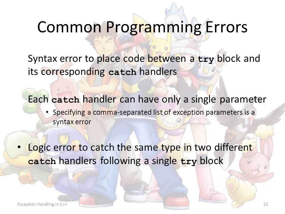 Exception Handling in C++21 Common Programming Errors Syntax error to place code between a try block and its corresponding catch handlers Each catch h