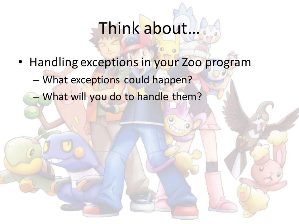 Think about… Handling exceptions in your Zoo program – What exceptions could happen? – What will you do to handle them?