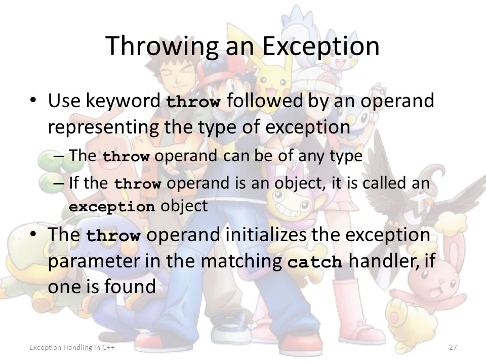 Exception Handling in C++27 Throwing an Exception Use keyword throw followed by an operand representing the type of exception – The throw operand can