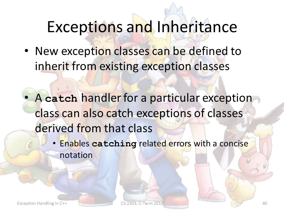 Exception Handling in C++CS-2303, C-Term 201040 Exceptions and Inheritance New exception classes can be defined to inherit from existing exception cla