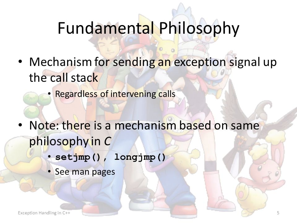 Exception Handling in C++5 Fundamental Philosophy Mechanism for sending an exception signal up the call stack Regardless of intervening calls Note: th