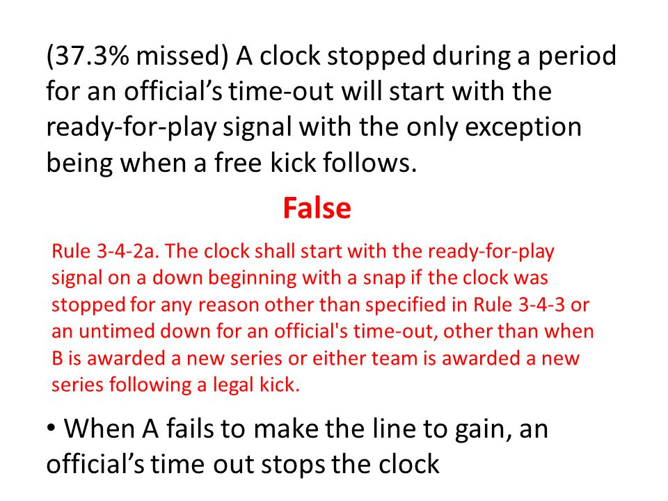 (37.3% missed) A clock stopped during a period for an official's time-out will start with the ready-for-play signal with the only exception being when a free kick follows.