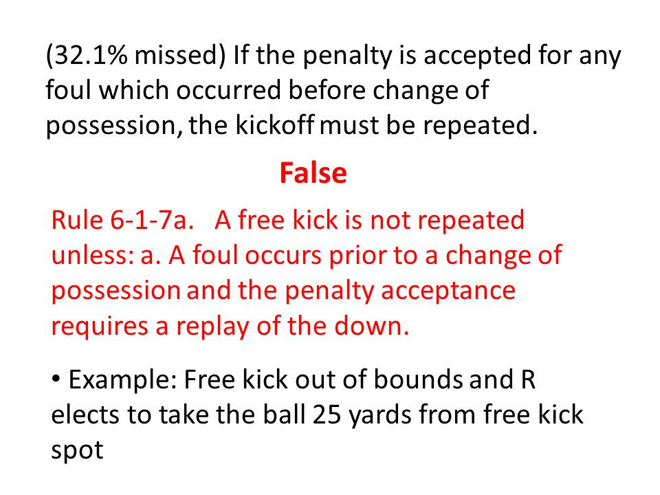 (32.1% missed) If the penalty is accepted for any foul which occurred before change of possession, the kickoff must be repeated.