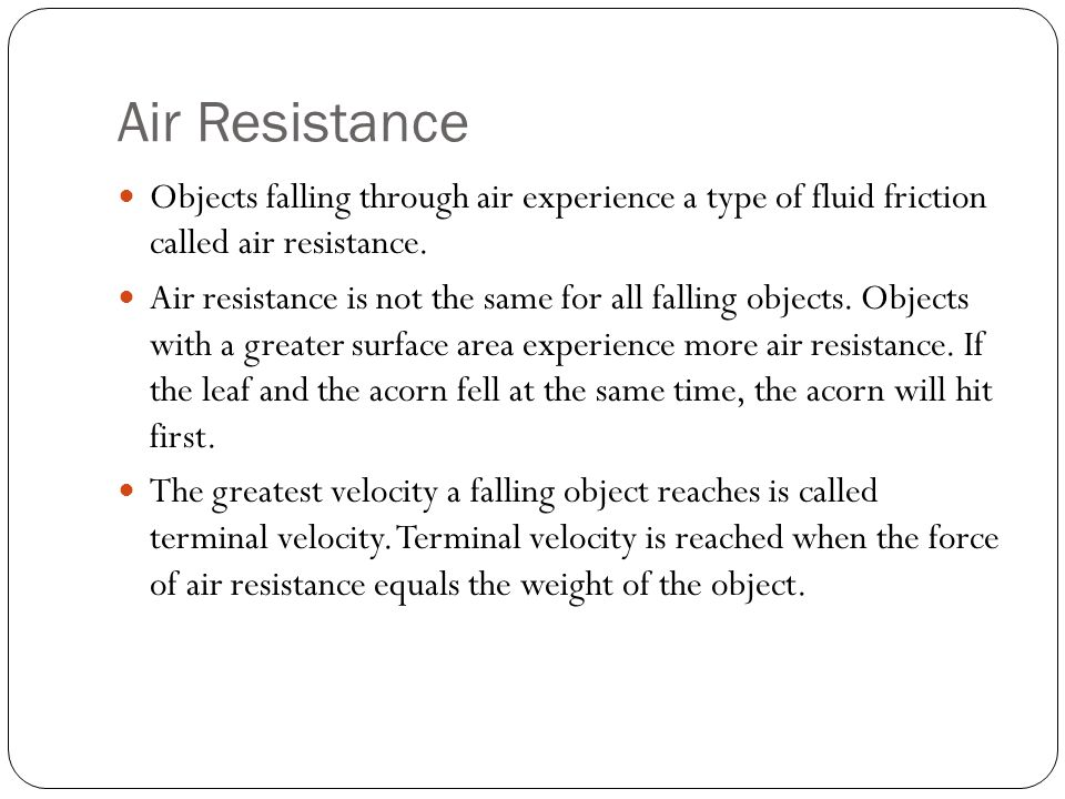 Air Resistance Objects falling through air experience a type of fluid friction called air resistance. Air resistance is not the same for all falling o
