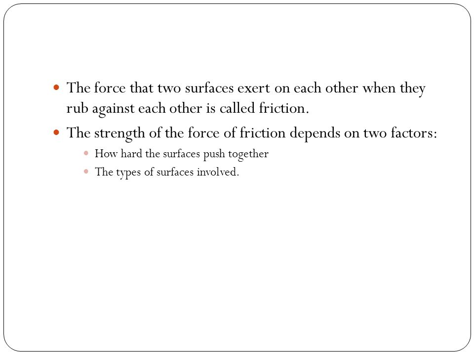 The force that two surfaces exert on each other when they rub against each other is called friction. The strength of the force of friction depends on