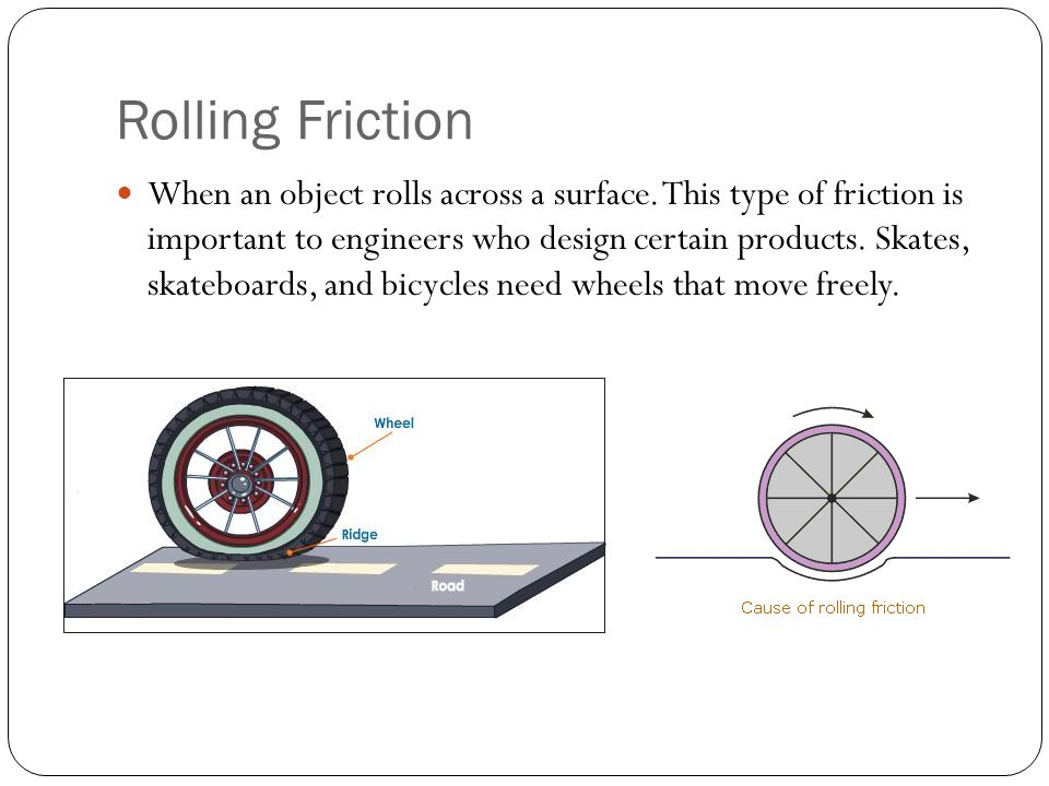 Rolling Friction When an object rolls across a surface. This type of friction is important to engineers who design certain products. Skates, skateboar