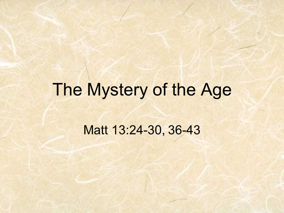 The Mystery of the Age Matt 13:24-30, 36-43