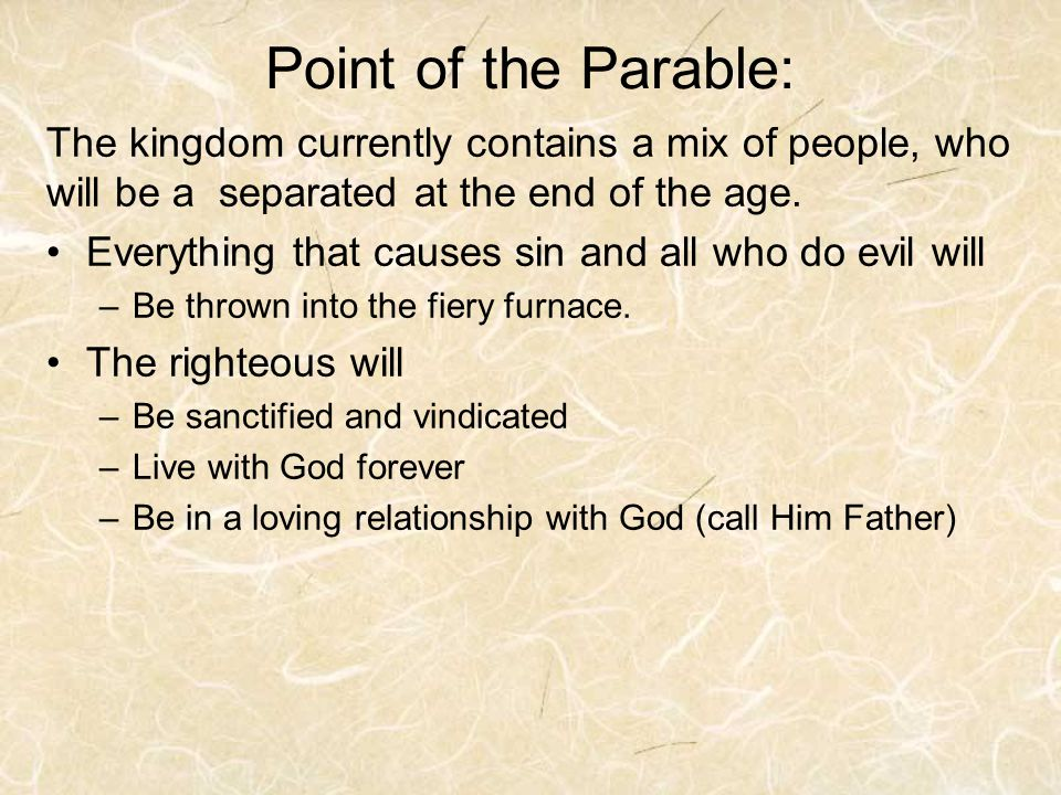 Point of the Parable: The kingdom currently contains a mix of people, who will be a separated at the end of the age. Everything that causes sin and al
