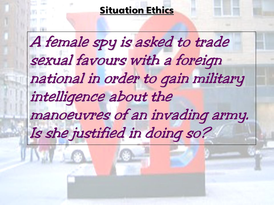 Situation Ethics A female spy is asked to trade sexual favours with a foreign national in order to gain military intelligence about the manoeuvres of