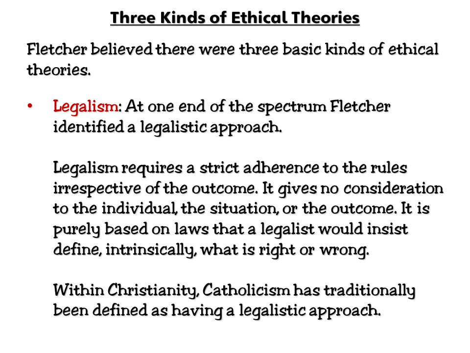 Three Kinds of Ethical Theories Fletcher believed there were three basic kinds of ethical theories. Legalism: At one end of the spectrum Fletcher iden