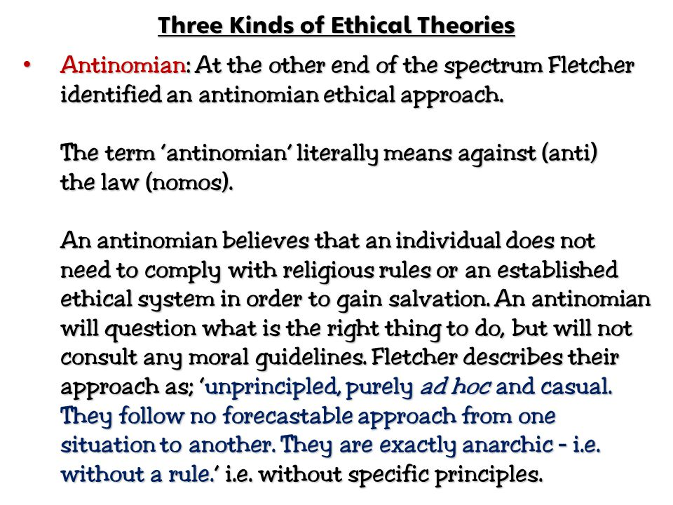 Three Kinds of Ethical Theories Antinomian: At the other end of the spectrum Fletcher identified an antinomian ethical approach. Antinomian: At the ot