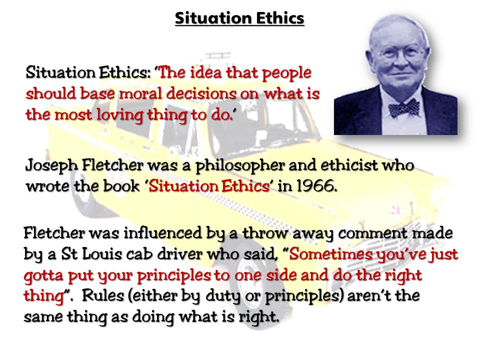 Situation Ethics 1) Pragmatism: Ethics is about decision making in REAL situations, it must be 'practical', it must 'work'.