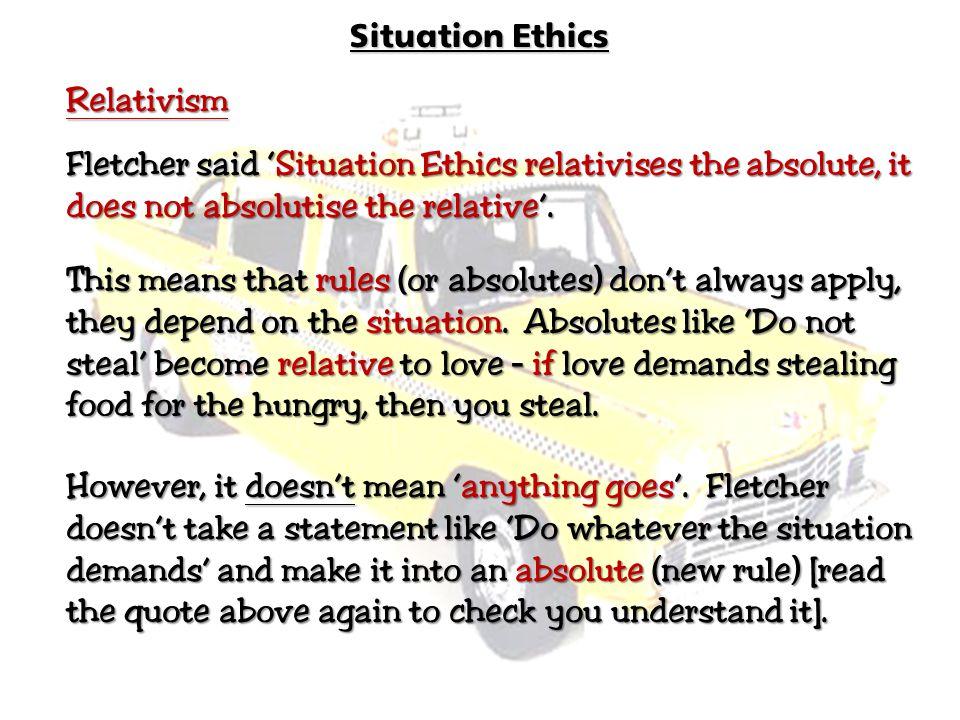 Situation Ethics Relativism Fletcher said 'Situation 'Situation Ethics relativises the absolute, it does not absolutise the relative'. relative'. This