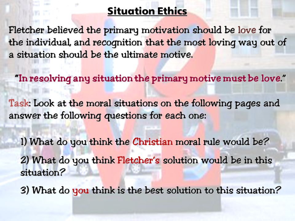 Situation Ethics Fletcher believed the primary motivation should be love for the individual, and recognition that the most loving way out of a situati