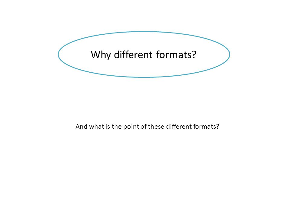 Why different formats And what is the point of these different formats
