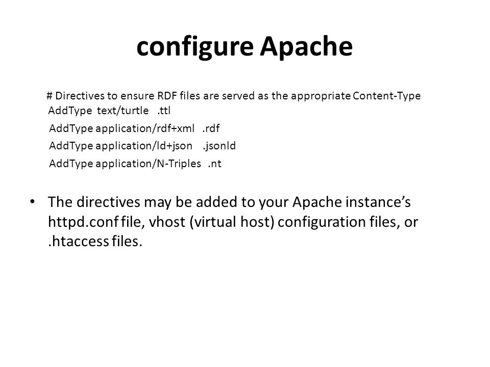 configure Apache # Directives to ensure RDF files are served as the appropriate Content-Type AddType text/turtle.ttl AddType application/rdf+xml.rdf AddType application/ld+json.jsonld AddType application/N-Triples.nt The directives may be added to your Apache instance's httpd.conf file, vhost (virtual host) configuration files, or.htaccess files.