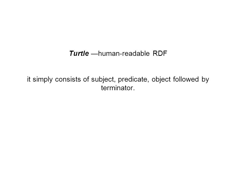 Turtle —human-readable RDF it simply consists of subject, predicate, object followed by terminator.